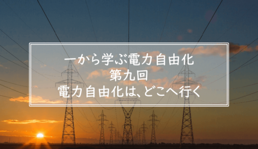 一から学ぶ電力自由化(第九回)電力自由化は、どこへ行く